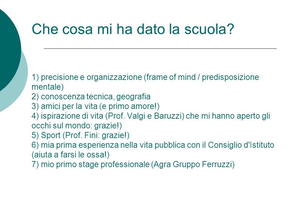 Che cosa mi ha dato la scuola? 1) precisione e organizzazione (frame of mind / predisposizione mentale) 2) conoscenza tecnica, geografia 3) amici per