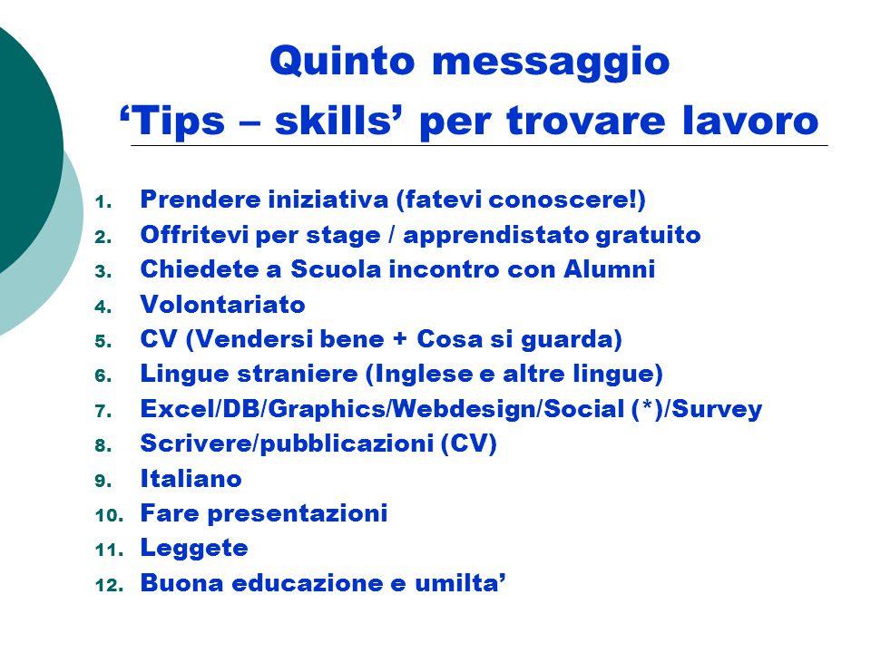Quinto messaggio 'Tips – skills' per trovare lavoro 1. Prendere iniziativa (fatevi conoscere!) 2. Offritevi per stage / apprendistato gratuito 3. Chie