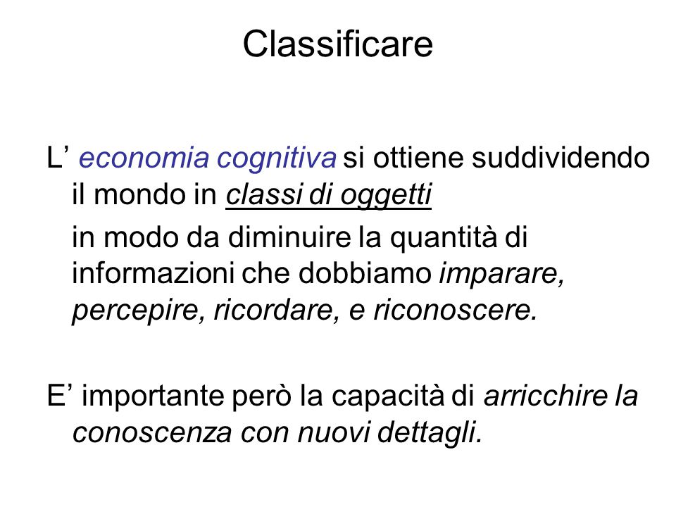 Classificare L' economia cognitiva si ottiene suddividendo il mondo in classi di oggetti in modo da diminuire la quantità di informazioni che dobbiamo imparare, percepire, ricordare, e riconoscere.