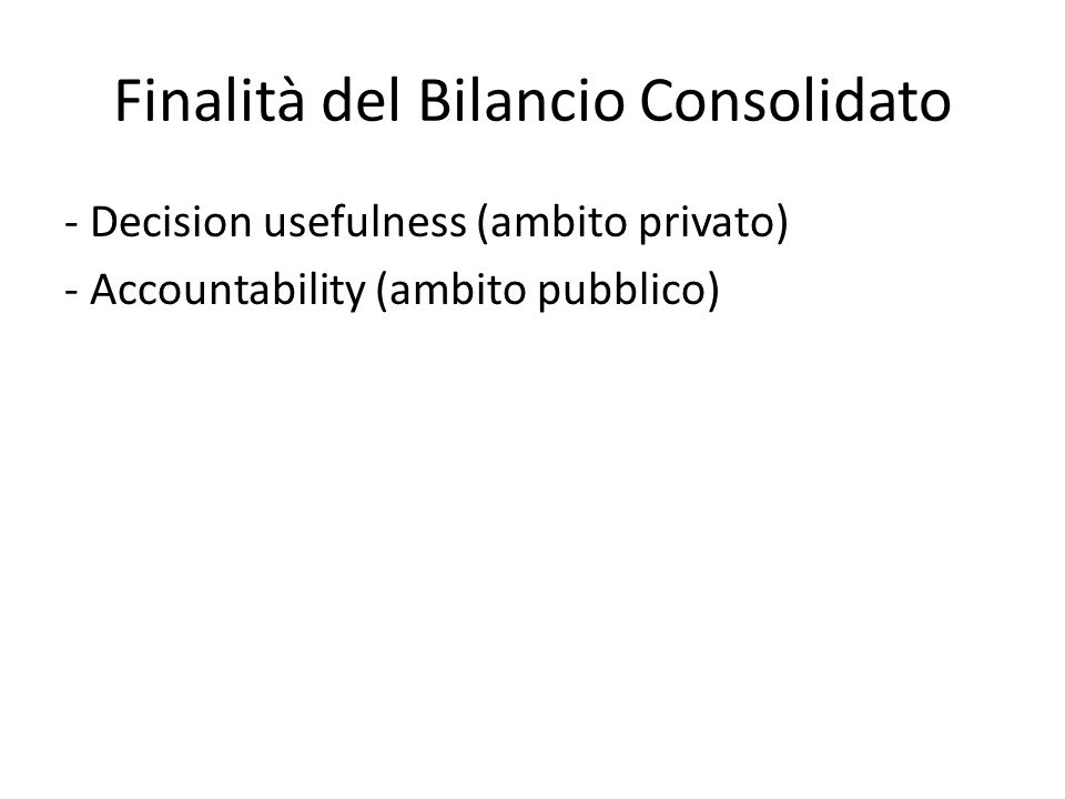 Finalità del Bilancio Consolidato - Decision usefulness (ambito privato) - Accountability (ambito pubblico)