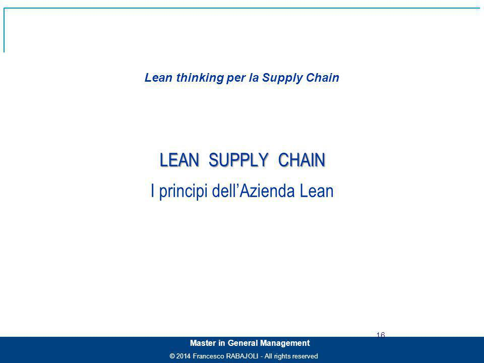 © 2014 Francesco RABAJOLI - All rights reserved Master in General Management LEAN SUPPLY CHAIN I principi dell'Azienda Lean Lean thinking per la Suppl