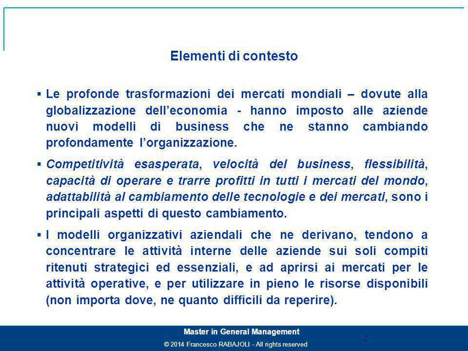 © 2014 Francesco RABAJOLI - All rights reserved Master in General Management  Le profonde trasformazioni dei mercati mondiali – dovute alla globalizzazione dell'economia - hanno imposto alle aziende nuovi modelli di business che ne stanno cambiando profondamente l'organizzazione.