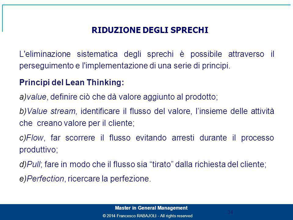 © 2014 Francesco RABAJOLI - All rights reserved Master in General Management L eliminazione sistematica degli sprechi è possibile attraverso il perseguimento e l implementazione di una serie di principi.