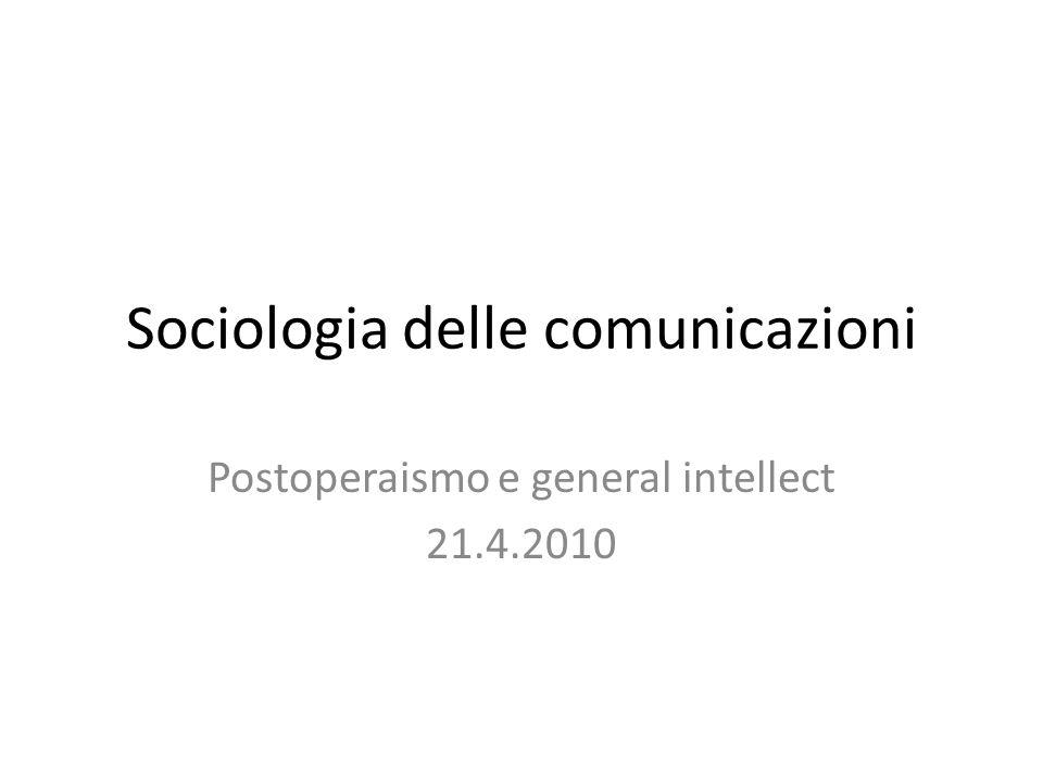Sociologia delle comunicazioni Postoperaismo e general intellect 21.4.2010