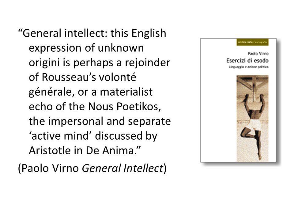 """General intellect: this English expression of unknown origini is perhaps a rejoinder of Rousseau's volonté générale, or a materialist echo of the Nou"