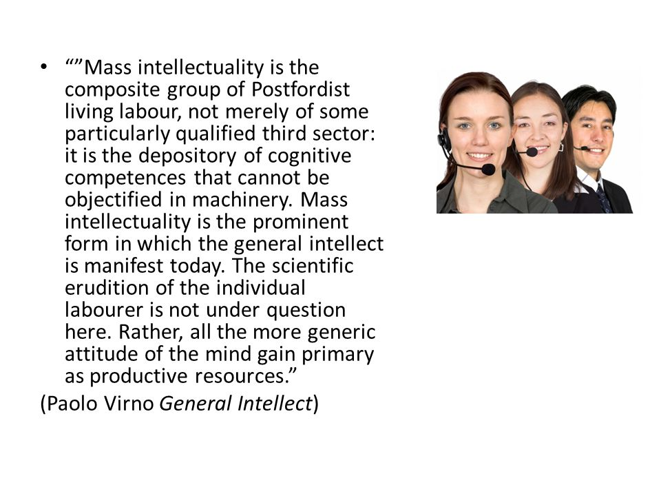 Mass intellectuality is the composite group of Postfordist living labour, not merely of some particularly qualified third sector: it is the depository of cognitive competences that cannot be objectified in machinery.