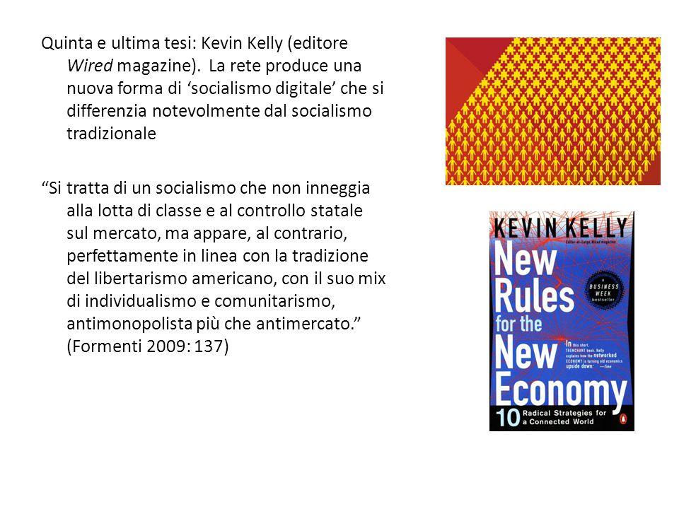 Quinta e ultima tesi: Kevin Kelly (editore Wired magazine). La rete produce una nuova forma di 'socialismo digitale' che si differenzia notevolmente d