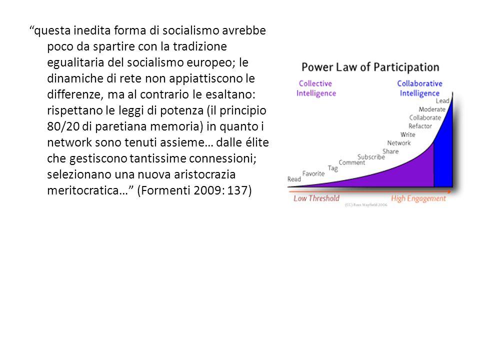 questa inedita forma di socialismo avrebbe poco da spartire con la tradizione egualitaria del socialismo europeo; le dinamiche di rete non appiattiscono le differenze, ma al contrario le esaltano: rispettano le leggi di potenza (il principio 80/20 di paretiana memoria) in quanto i network sono tenuti assieme… dalle élite che gestiscono tantissime connessioni; selezionano una nuova aristocrazia meritocratica… (Formenti 2009: 137)