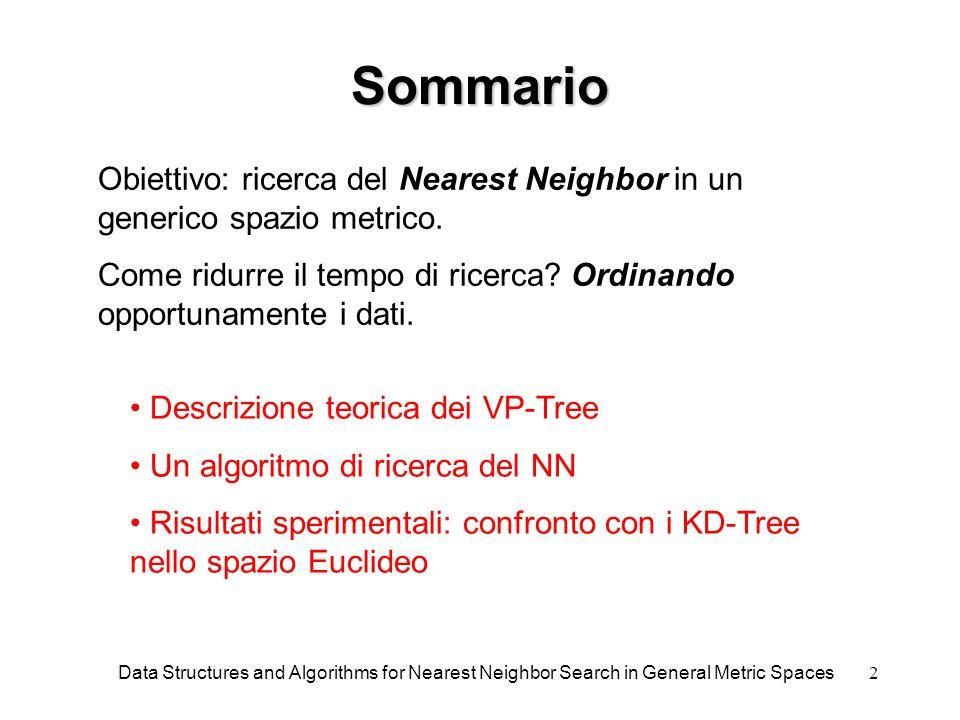 13 VP s -Tree Ad ogni elemento sono associati un identificatore id e una lista hist hist contiene le distanze dell'elemento da ogni VP che lo precede Quando splitta un nodo, divide la lista list in L e R e aggiorna la hist di ogni elemento Ogni nodo contiene lower e upper bounds del suo sottospazio, riferiti a tutti i VP precedenti Function Make_vps_tree(S) list = 0; for s  S new(item); item .id :=  s; item .hist := 0; add item to list; return Recurse_vps_tree(list); Function Recurse_vps_tree(list) if list := 0 then return 0 new(node); node .p := Select_vp(list); delete node .p from list; for item  list append d(p.