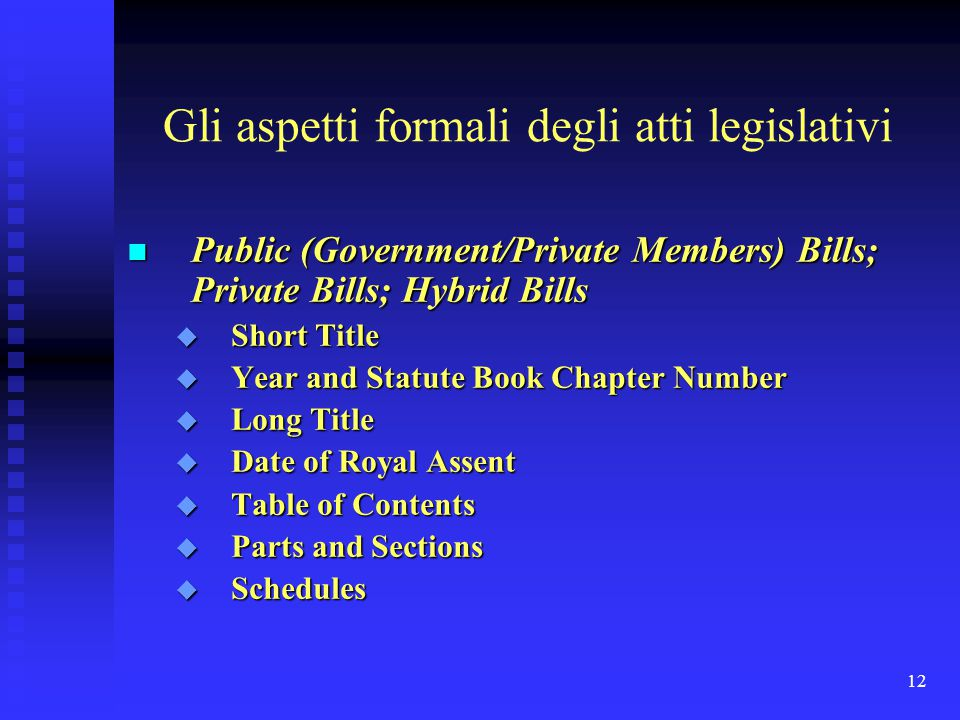 12 Gli aspetti formali degli atti legislativi n Public (Government/Private Members) Bills; Private Bills; Hybrid Bills u Short Title u Year and Statut