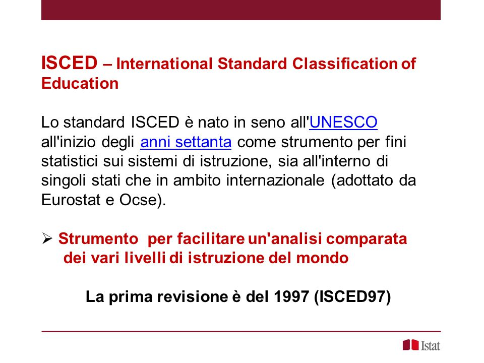 ISCED – International Standard Classification of Education Lo standard ISCED è nato in seno all'UNESCO all'inizio degli anni settanta come strumento p
