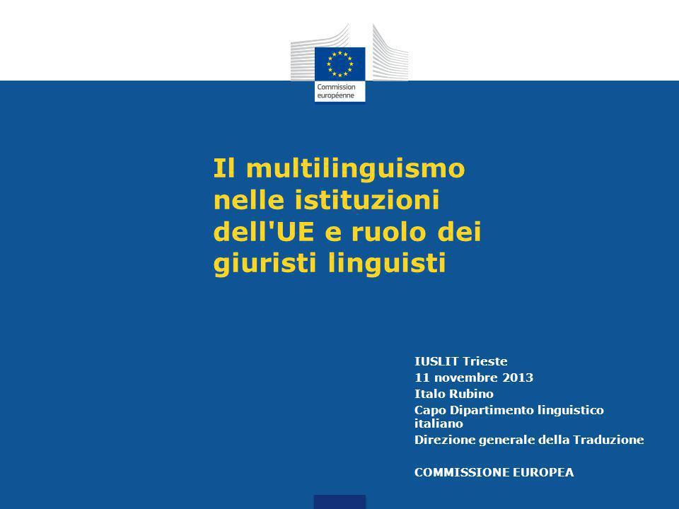 Il multilinguismo nelle istituzioni dell UE e ruolo dei giuristi linguisti IUSLIT Trieste 11 novembre 2013 Italo Rubino Capo Dipartimento linguistico italiano Direzione generale della Traduzione COMMISSIONE EUROPEA