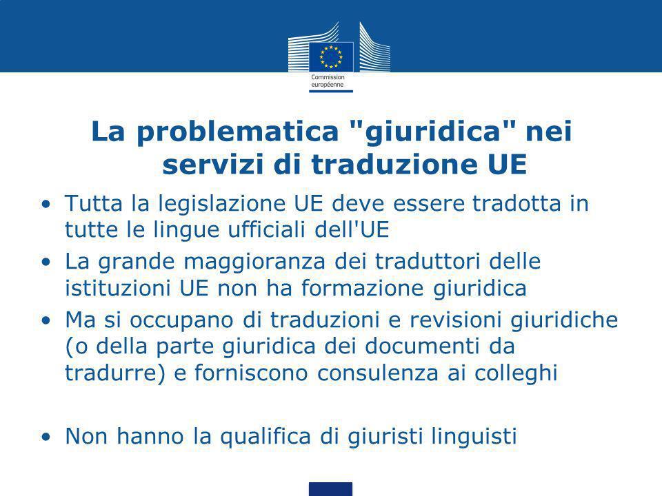La problematica giuridica nei servizi di traduzione UE Tutta la legislazione UE deve essere tradotta in tutte le lingue ufficiali dell UE La grande maggioranza dei traduttori delle istituzioni UE non ha formazione giuridica Ma si occupano di traduzioni e revisioni giuridiche (o della parte giuridica dei documenti da tradurre) e forniscono consulenza ai colleghi Non hanno la qualifica di giuristi linguisti