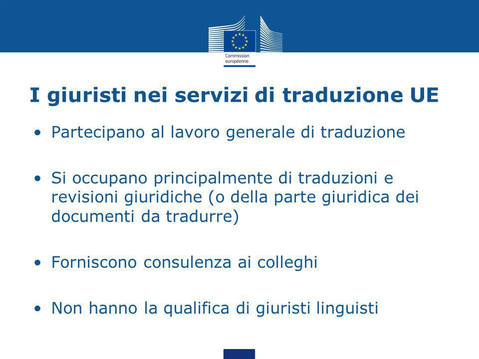 I giuristi nei servizi di traduzione UE Partecipano al lavoro generale di traduzione Si occupano principalmente di traduzioni e revisioni giuridiche (o della parte giuridica dei documenti da tradurre) Forniscono consulenza ai colleghi Non hanno la qualifica di giuristi linguisti