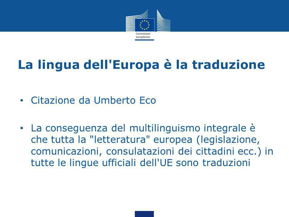 La lingua dell Europa è la traduzione Citazione da Umberto Eco La conseguenza del multilinguismo integrale è che tutta la letteratura europea (legislazione, comunicazioni, consulatazioni dei cittadini ecc.) in tutte le lingue ufficiali dell UE sono traduzioni