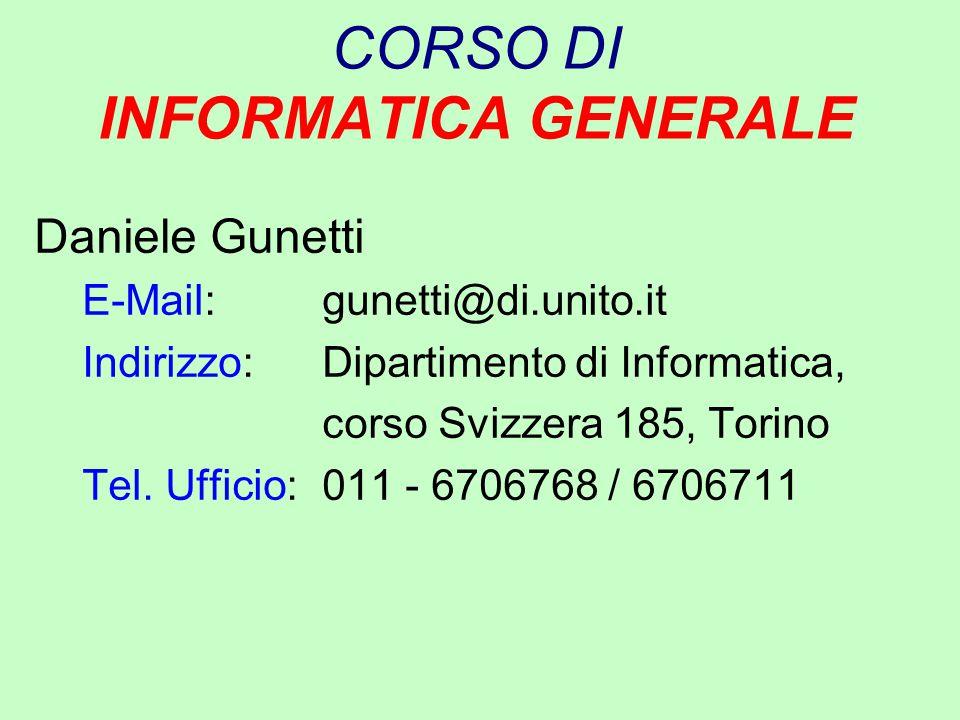CORSO DI INFORMATICA GENERALE Daniele Gunetti E-Mail: gunetti@di.unito.it Indirizzo: Dipartimento di Informatica, corso Svizzera 185, Torino Tel. Uffi