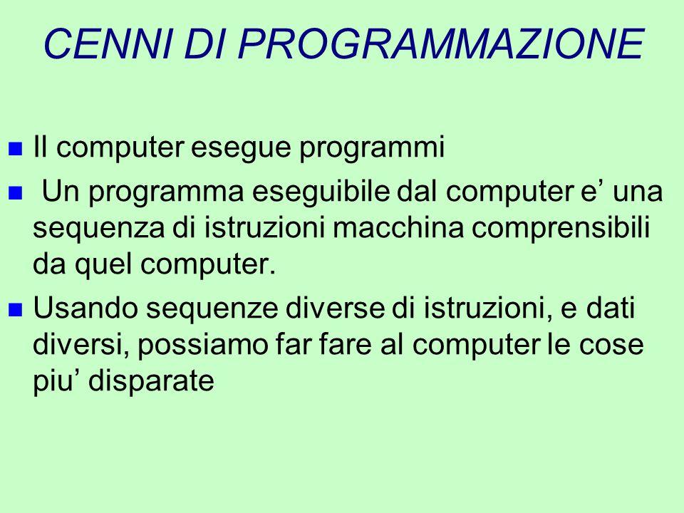 CENNI DI PROGRAMMAZIONE n Il computer esegue programmi n Un programma eseguibile dal computer e' una sequenza di istruzioni macchina comprensibili da