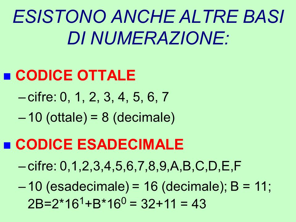 ESISTONO ANCHE ALTRE BASI DI NUMERAZIONE: n CODICE OTTALE –cifre: 0, 1, 2, 3, 4, 5, 6, 7 –10 (ottale) = 8 (decimale) n CODICE ESADECIMALE –cifre: 0,1,