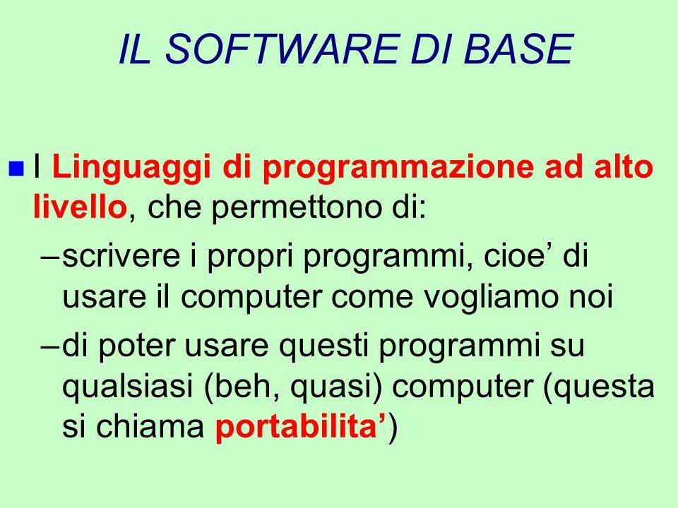 IL SOFTWARE DI BASE n I Linguaggi di programmazione ad alto livello, che permettono di: –scrivere i propri programmi, cioe' di usare il computer come