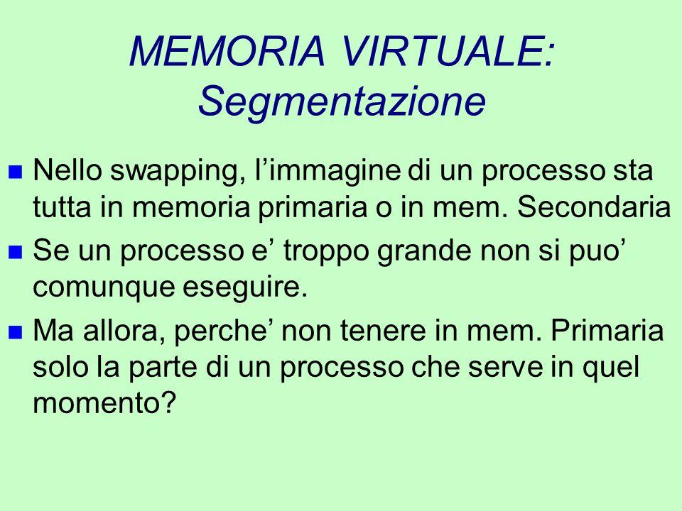 MEMORIA VIRTUALE: Segmentazione n Nello swapping, l'immagine di un processo sta tutta in memoria primaria o in mem. Secondaria n Se un processo e' tro