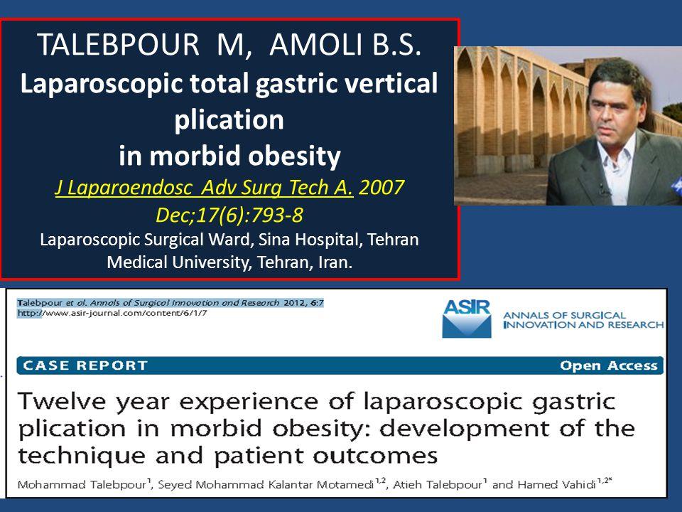 TALEBPOUR M, AMOLI B.S. Laparoscopic total gastric vertical plication in morbid obesity J Laparoendosc Adv Surg Tech A. 2007 Dec;17(6):793-8 Laparosco