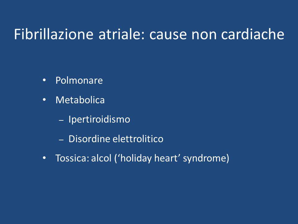 Fibrillazione atriale: cause non cardiache Polmonare Metabolica – Ipertiroidismo – Disordine elettrolitico Tossica: alcol ('holiday heart' syndrome)