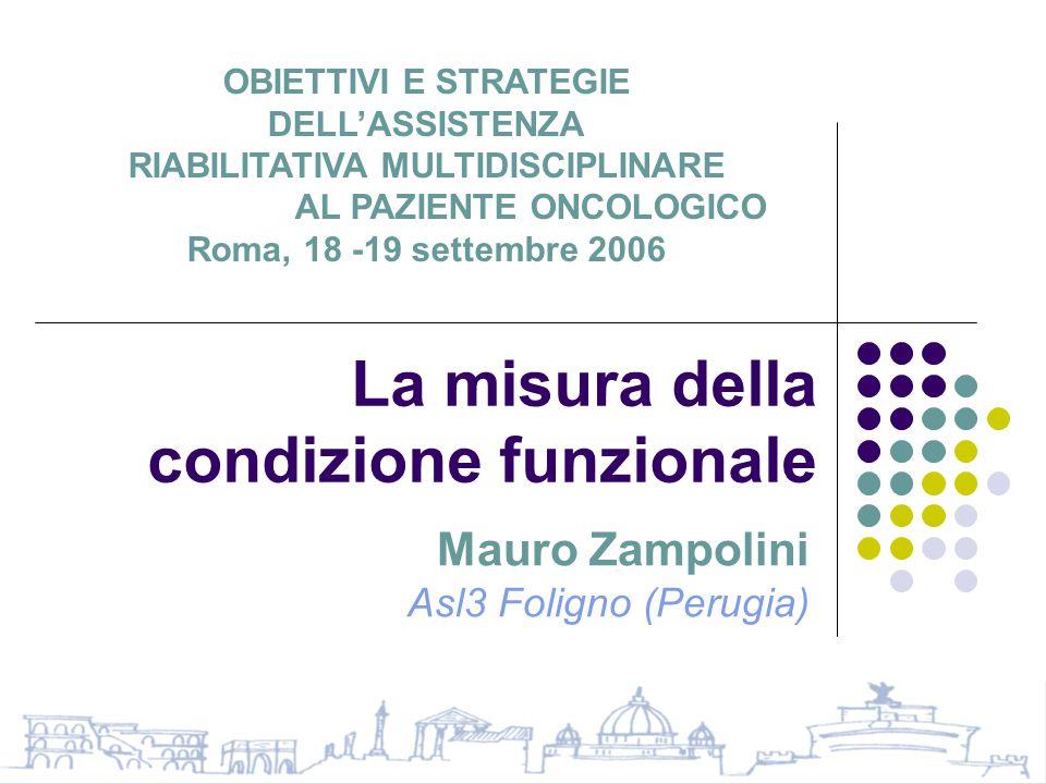 La misura della condizione funzionale Mauro Zampolini Asl3 Foligno (Perugia) OBIETTIVI E STRATEGIE DELL'ASSISTENZA RIABILITATIVA MULTIDISCIPLINARE AL PAZIENTE ONCOLOGICO Roma, 18 -19 settembre 2006