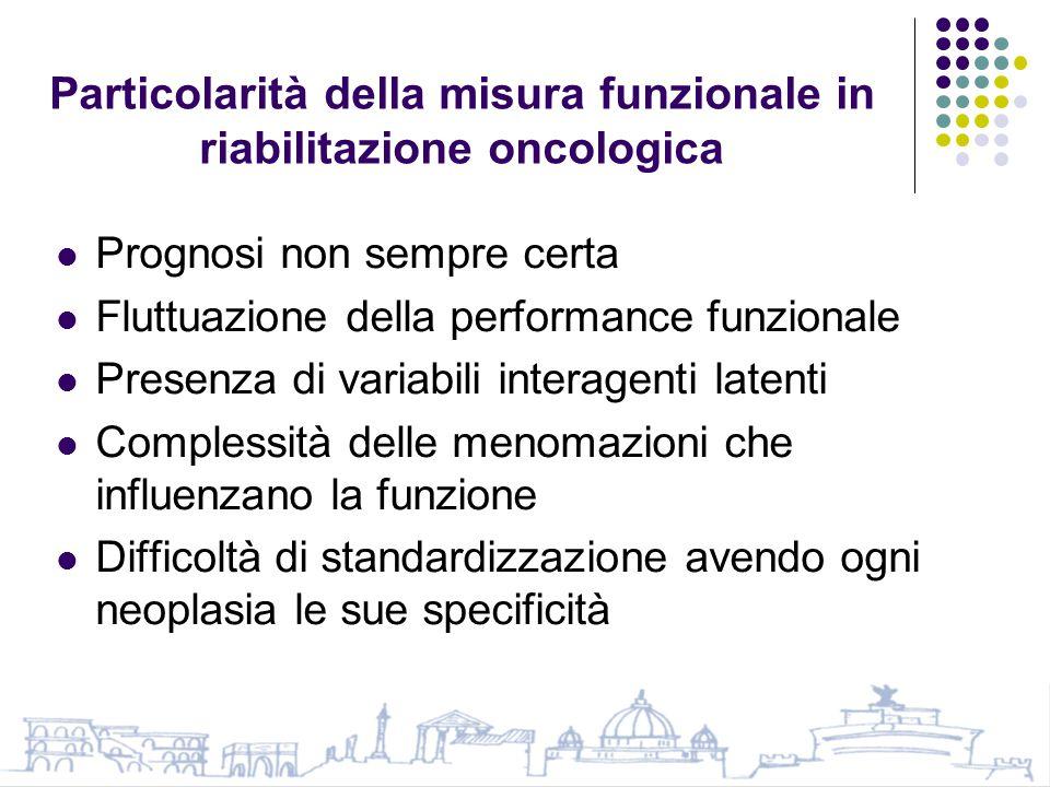 Particolarità della misura funzionale in riabilitazione oncologica Prognosi non sempre certa Fluttuazione della performance funzionale Presenza di variabili interagenti latenti Complessità delle menomazioni che influenzano la funzione Difficoltà di standardizzazione avendo ogni neoplasia le sue specificità