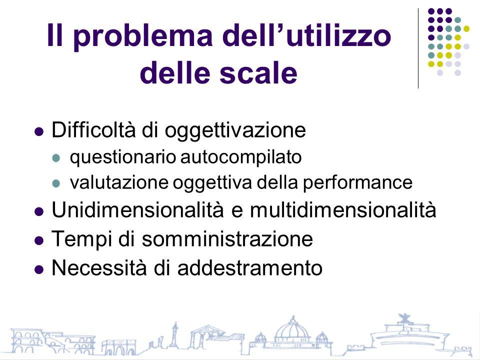 Il problema dell'utilizzo delle scale Difficoltà di oggettivazione questionario autocompilato valutazione oggettiva della performance Unidimensionalità e multidimensionalità Tempi di somministrazione Necessità di addestramento