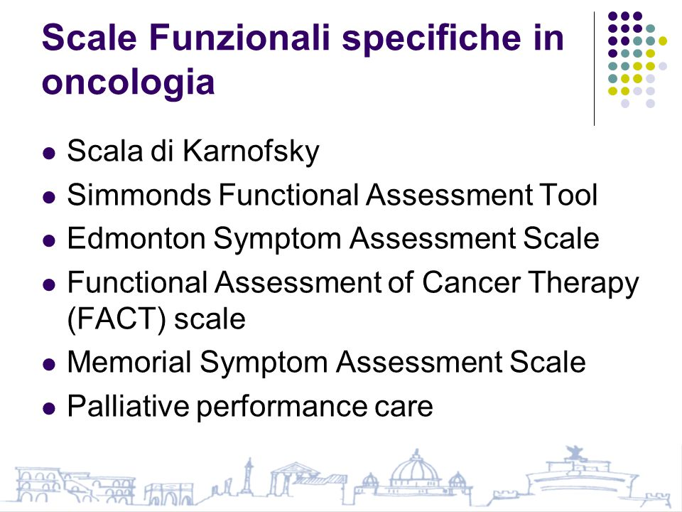 Scale Funzionali specifiche in oncologia Scala di Karnofsky Simmonds Functional Assessment Tool Edmonton Symptom Assessment Scale Functional Assessment of Cancer Therapy (FACT) scale Memorial Symptom Assessment Scale Palliative performance care