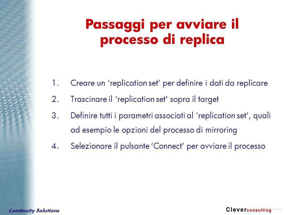 Continuity Solutions Passaggi per avviare il processo di replica 1.Creare un 'replication set' per definire i dati da replicare 2.Trascinare il 'replication set' sopra il target 3.Definire tutti i parametri associati al 'replication set', quali ad esempio le opzioni del processo di mirroring 4.Selezionare il pulsante 'Connect' per avviare il processo