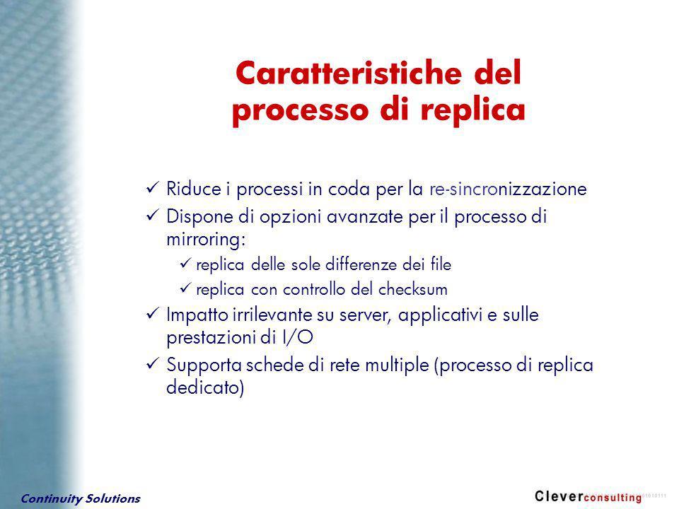 Continuity Solutions Riduce i processi in coda per la re-sincronizzazione Dispone di opzioni avanzate per il processo di mirroring: replica delle sole