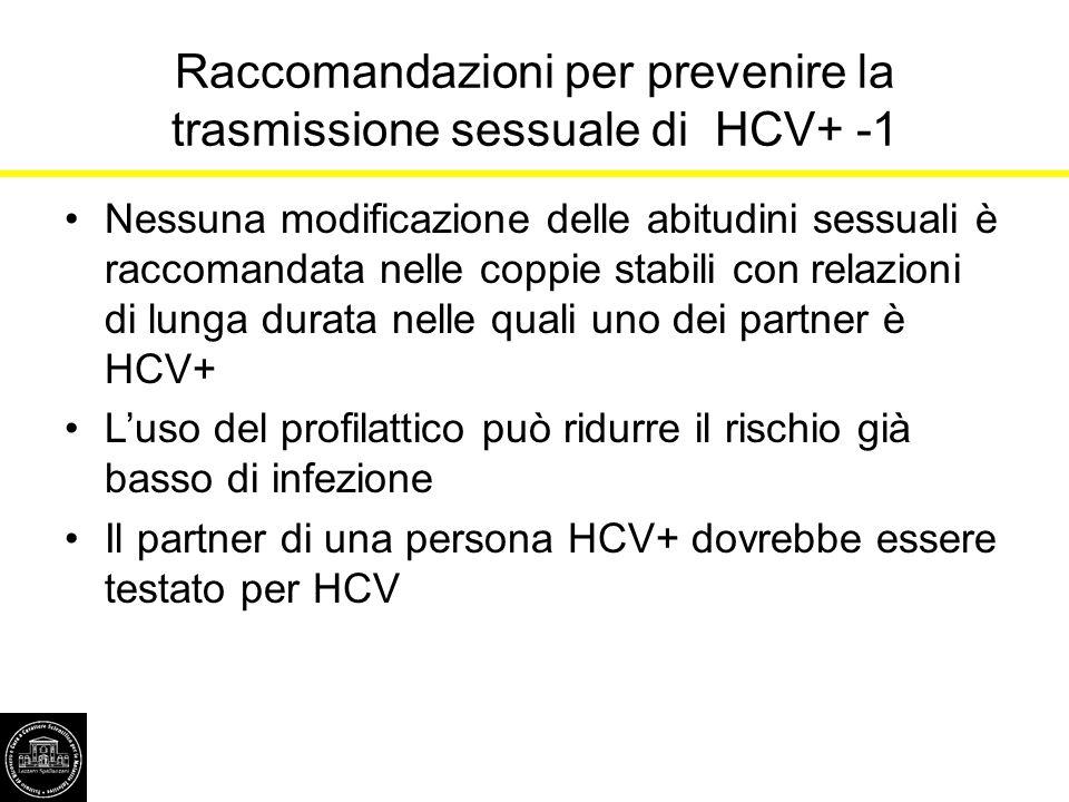 Raccomandazioni per prevenire la trasmissione sessuale di HCV+ -1 Nessuna modificazione delle abitudini sessuali è raccomandata nelle coppie stabili c