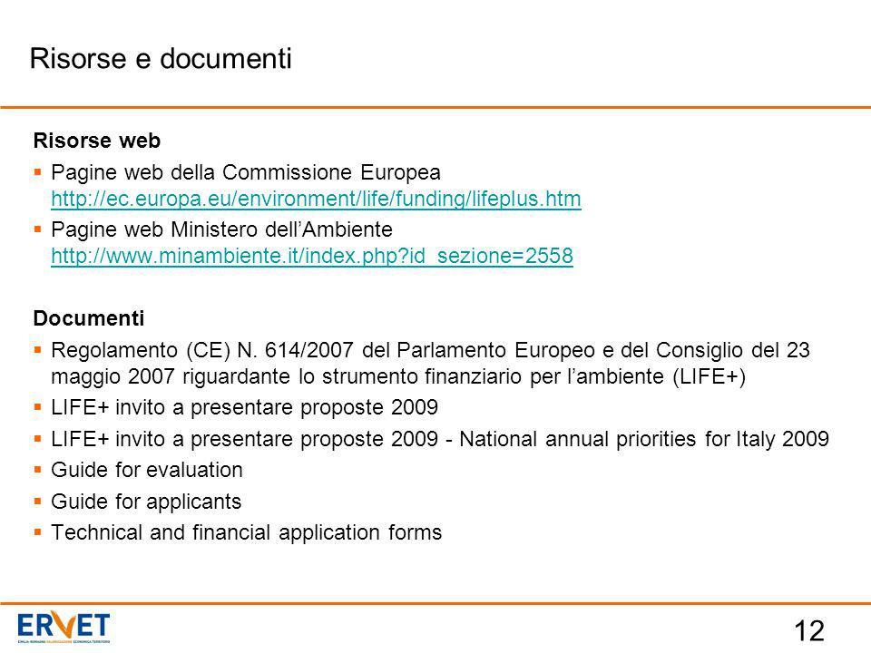 12 Risorse web  Pagine web della Commissione Europea http://ec.europa.eu/environment/life/funding/lifeplus.htm http://ec.europa.eu/environment/life/funding/lifeplus.htm  Pagine web Ministero dell'Ambiente http://www.minambiente.it/index.php?id_sezione=2558 http://www.minambiente.it/index.php?id_sezione=2558 Documenti  Regolamento (CE) N.