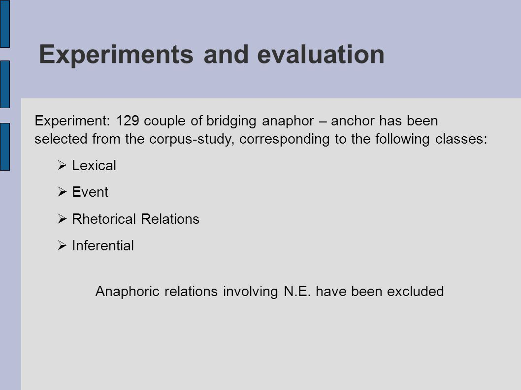 Experiments and evaluation Experiment: 129 couple of bridging anaphor – anchor has been selected from the corpus-study, corresponding to the following classes:  Lexical  Event  Rhetorical Relations  Inferential Anaphoric relations involving N.E.