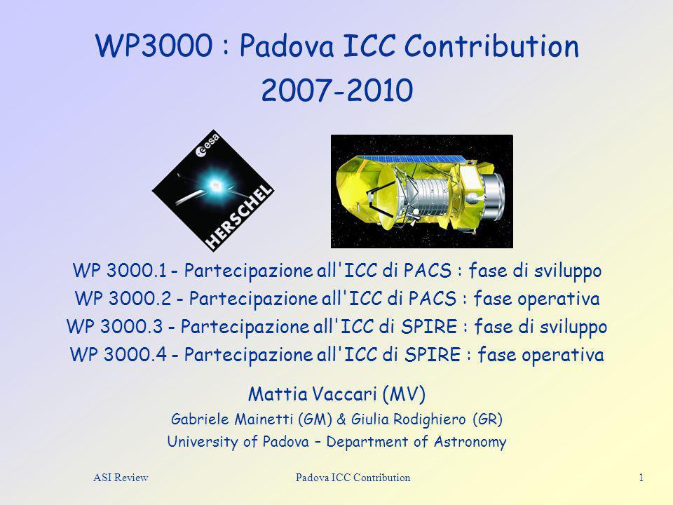 WP3000 : Padova ICC Contribution 2007-2010 Mattia Vaccari (MV) Gabriele Mainetti (GM) & Giulia Rodighiero (GR) University of Padova – Department of Astronomy ASI Review Padova ICC Contribution 1 WP 3000.1 - Partecipazione all ICC di PACS : fase di sviluppo WP 3000.2 - Partecipazione all ICC di PACS : fase operativa WP 3000.3 - Partecipazione all ICC di SPIRE : fase di sviluppo WP 3000.4 - Partecipazione all ICC di SPIRE : fase operativa