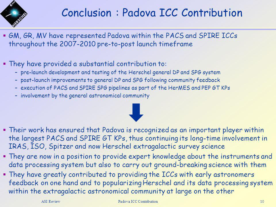 Conclusion : Padova ICC Contribution  GM, GR, MV have represented Padova within the PACS and SPIRE ICCs throughout the 2007-2010 pre-to-post launch timeframe  They have provided a substantial contribution to: –pre-launch development and testing of the Herschel general DP and SPG system –post-launch improvements to general DP and SPG following community feedback –execution of PACS and SPIRE SPG pipelines as part of the HerMES and PEP GT KPs –involvement by the general astronomical community ASI ReviewPadova ICC Contribution10  Their work has ensured that Padova is recognized as an important player within the largest PACS and SPIRE GT KPs, thus continuing its long-time involvement in IRAS, ISO, Spitzer and now Herschel extragalactic survey science  They are now in a position to provide expert knowledge about the instruments and data processing system but also to carry out ground-breaking science with them  They have greatly contributed to providing the ICCs with early astronomers feedback on one hand and to popularizing Herschel and its data processing system within the extragalactic astronomical community at large on the other