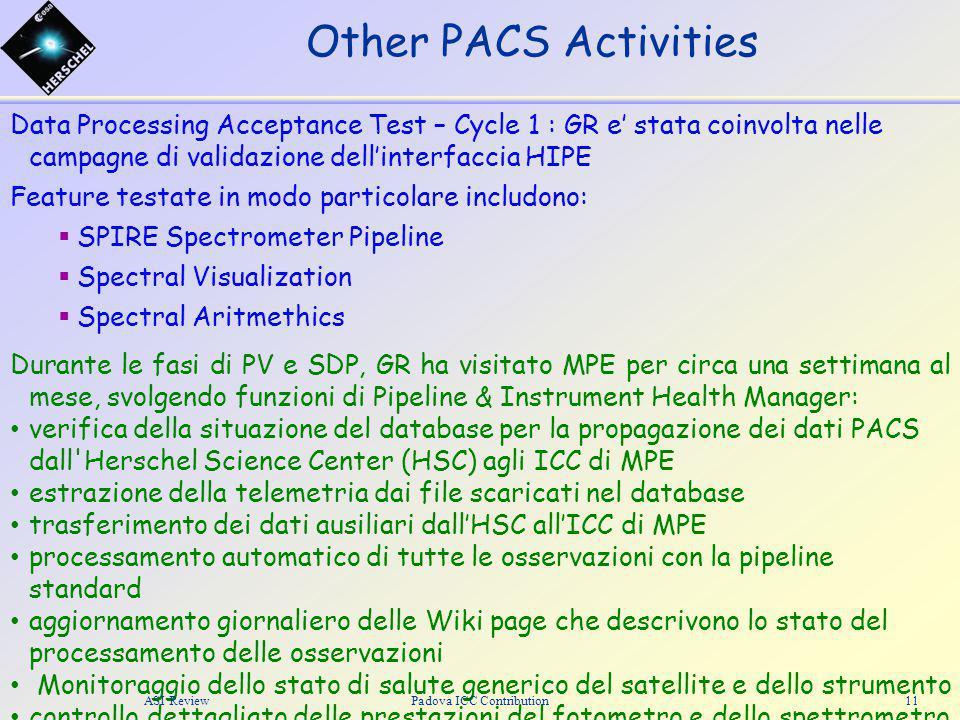 Data Processing Acceptance Test – Cycle 1 : GR e' stata coinvolta nelle campagne di validazione dell'interfaccia HIPE Feature testate in modo particolare includono:  SPIRE Spectrometer Pipeline  Spectral Visualization  Spectral Aritmethics Durante le fasi di PV e SDP, GR ha visitato MPE per circa una settimana al mese, svolgendo funzioni di Pipeline & Instrument Health Manager: verifica della situazione del database per la propagazione dei dati PACS dall Herschel Science Center (HSC) agli ICC di MPE estrazione della telemetria dai file scaricati nel database trasferimento dei dati ausiliari dall'HSC all'ICC di MPE processamento automatico di tutte le osservazioni con la pipeline standard aggiornamento giornaliero delle Wiki page che descrivono lo stato del processamento delle osservazioni Monitoraggio dello stato di salute generico del satellite e dello strumento controllo dettagliato delle prestazioni del fotometro e dello spettrometro Other PACS Activities ASI Review11Padova ICC Contribution