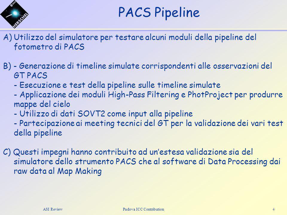 PACS Pipeline ASI ReviewPadova ICC Contribution4 A)Utilizzo del simulatore per testare alcuni moduli della pipeline del fotometro di PACS B) - Generazione di timeline simulate corrispondenti alle osservazioni del GT PACS - Esecuzione e test della pipeline sulle timeline simulate - Applicazione dei moduli High-Pass Filtering e PhotProject per produrre mappe del cielo - Utilizzo di dati SOVT2 come input alla pipeline - Partecipazione ai meeting tecnici del GT per la validazione dei vari test della pipeline C) Questi impegni hanno contribuito ad un'estesa validazione sia del simulatore dello strumento PACS che al software di Data Processing dai raw data al Map Making