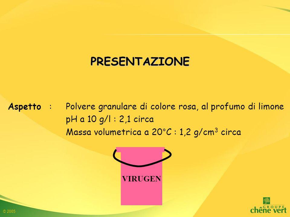 © 2005 Aspetto : Polvere granulare di colore rosa, al profumo di limone pH a 10 g/l : 2,1 circa Massa volumetrica a 20°C : 1,2 g/cm 3 circa PRESENTAZIONE VIRUGEN