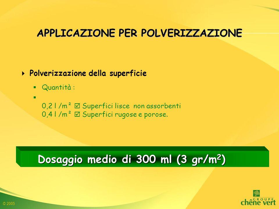 © 2005  Polverizzazione della superficie  Quantità :  0,2 l /m²  Superfici lisce non assorbenti 0,4 l /m²  Superfici rugose e porose.