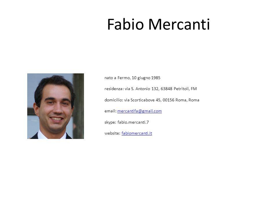 nato a Fermo, 10 giugno 1985 residenza: via S. Antonio 132, 63848 Petritoli, FM domicilio: via Scorticabove 45, 00156 Roma, Roma email: mercantifa@gma