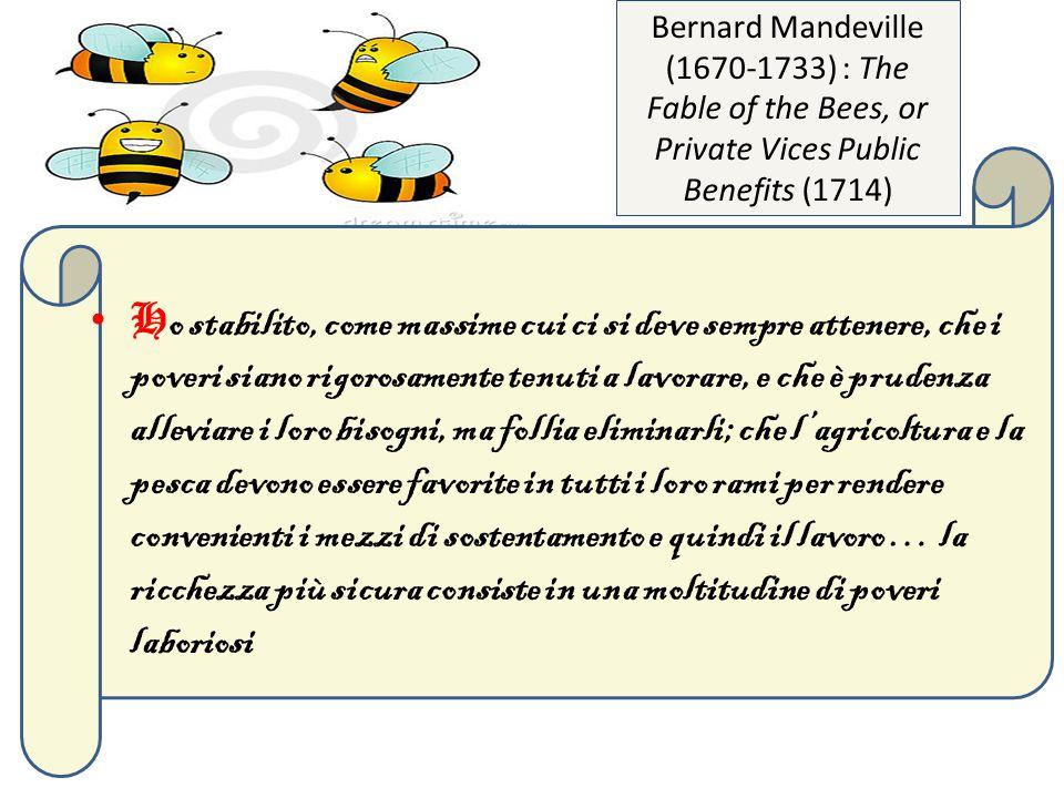 H o stabilito, come massime cui ci si deve sempre attenere, che i poveri siano rigorosamente tenuti a lavorare, e che è prudenza alleviare i loro bisogni, ma follia eliminarli; che l'agricoltura e la pesca devono essere favorite in tutti i loro rami per rendere convenienti i mezzi di sostentamento e quindi il lavoro … la ricchezza più sicura consiste in una moltitudine di poveri laboriosi Bernard Mandeville (1670-1733) : The Fable of the Bees, or Private Vices Public Benefits (1714)