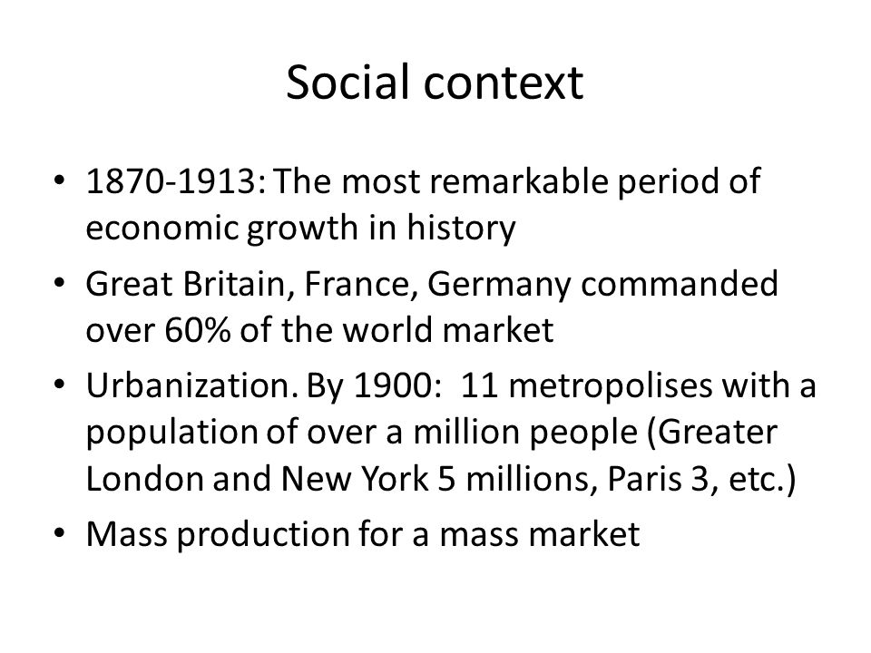 Social context 1870-1913: The most remarkable period of economic growth in history Great Britain, France, Germany commanded over 60% of the world mark