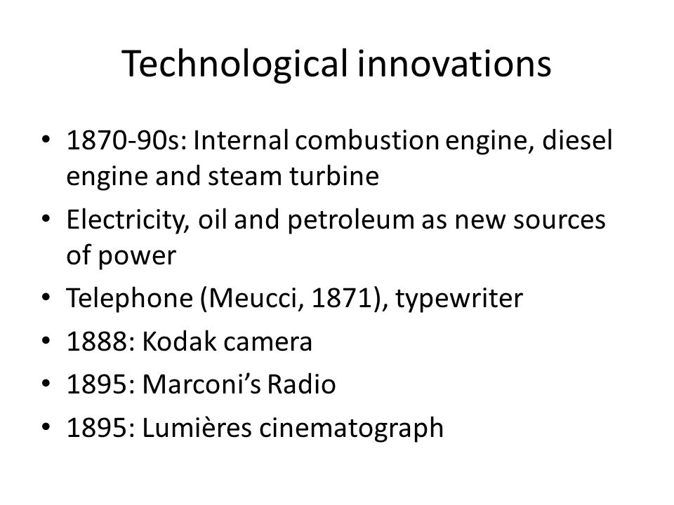 Technological innovations 1870-90s: Internal combustion engine, diesel engine and steam turbine Electricity, oil and petroleum as new sources of power