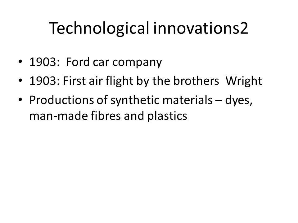Technological innovations2 1903: Ford car company 1903: First air flight by the brothers Wright Productions of synthetic materials – dyes, man-made fi