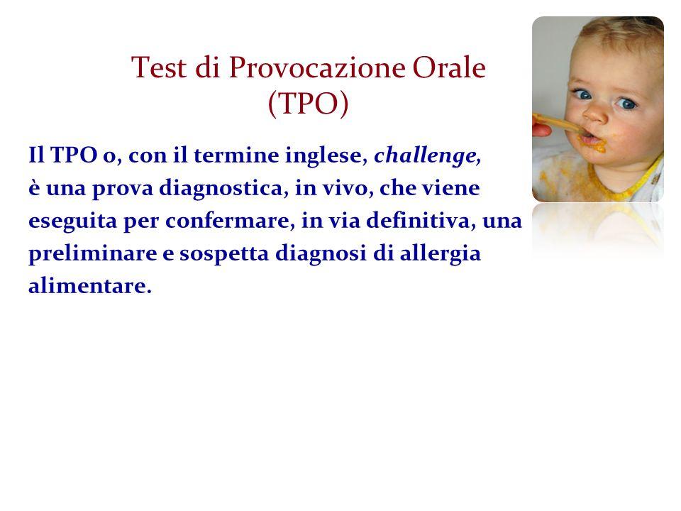 Test di Provocazione Orale (TPO) Il TPO o, con il termine inglese, challenge, è una prova diagnostica, in vivo, che viene eseguita per confermare, in