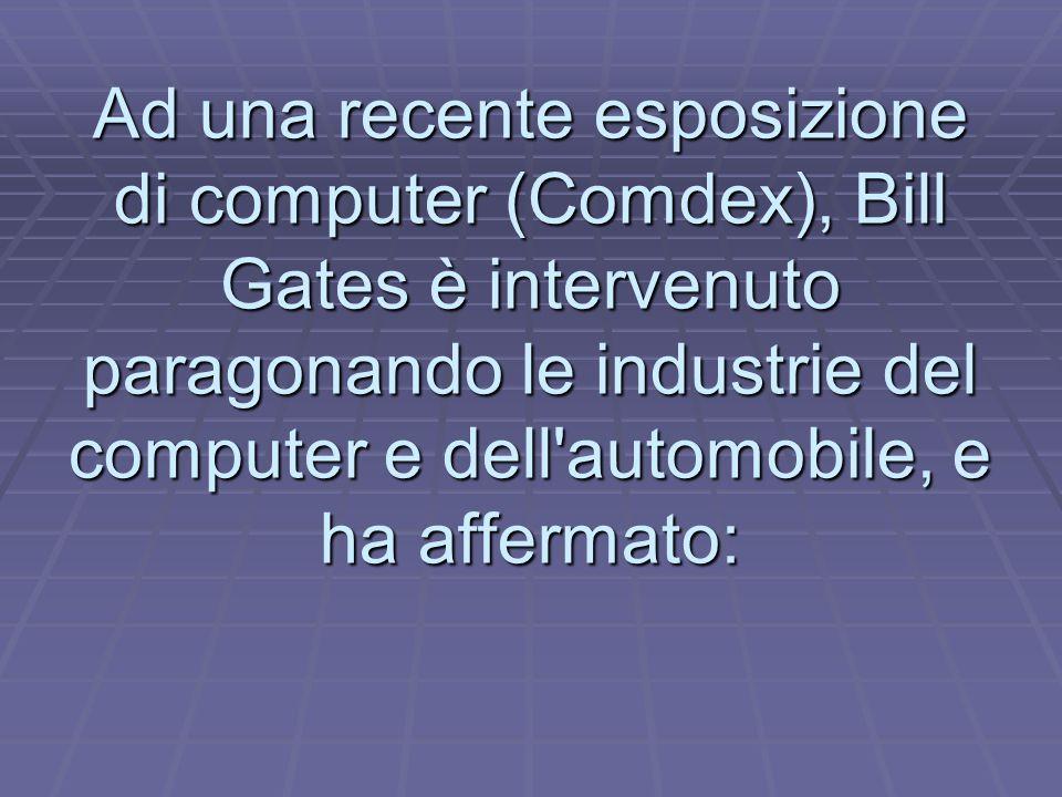 Ad una recente esposizione di computer (Comdex), Bill Gates è intervenuto paragonando le industrie del computer e dell automobile, e ha affermato: