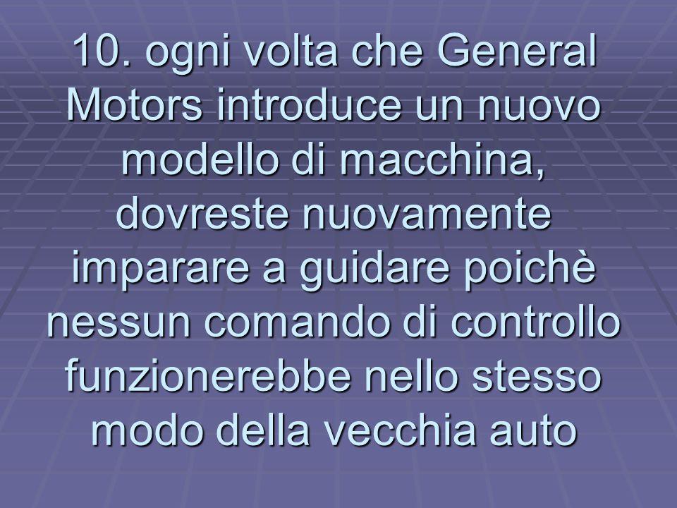 10. ogni volta che General Motors introduce un nuovo modello di macchina, dovreste nuovamente imparare a guidare poichè nessun comando di controllo fu