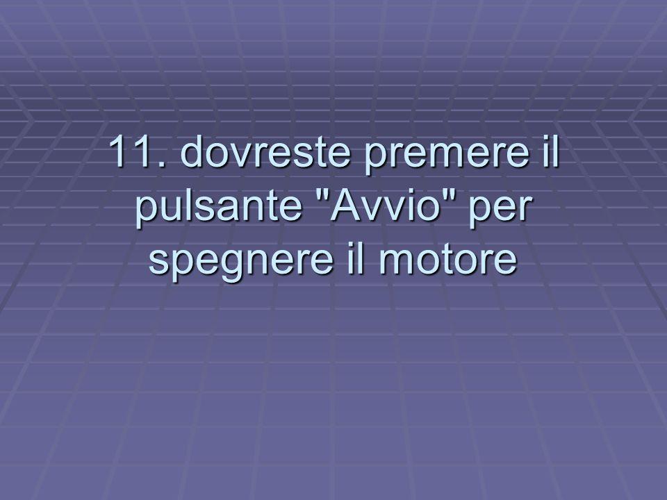 11. dovreste premere il pulsante Avvio per spegnere il motore